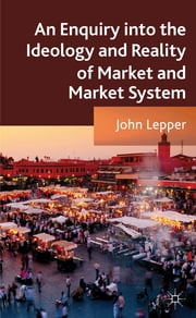 An Enquiry into the Ideology and Reality of Market and Market System ebook by John Lepper