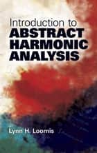 Introduction to Abstract Harmonic Analysis ebook by Lynn H. Loomis