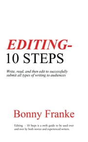 Editing - 10 Steps - Write, Read, and Then Edit to Successfully Submit All Types of Writing to Audiences ebook by Bonny Franke