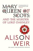 Mary Queen of Scots - And the Murder of Lord Darnley ebook by