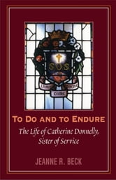 To Do and to Endure - The Life of Catherine Donnelly, Sister of Service ebook by Jeanne R. Beck