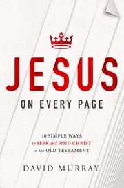 Jesus on Every Page - 10 Simple Ways to Seek and Find Christ in the Old Testament ebook by David Murray
