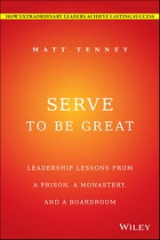 Serve to Be Great - Leadership Lessons from a Prison, a Monastery, and a Boardroom ebook by Matt Tenney, Jon Gordon