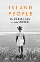 Island People - The Caribbean and the World ebook by Joshua Jelly-Schapiro