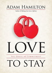 Love to Stay - Sex, Grace, and Commitment ebook by Adam Hamilton