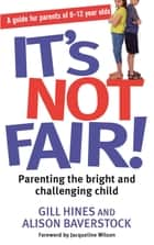 It's Not Fair! - Parenting the bright and challenging child ebook by Gill Hines, Alison Baverstock