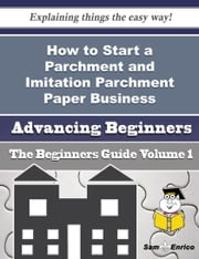 How to Start a Parchment and Imitation Parchment Paper Business (Beginners Guide) - How to Start a Parchment and Imitation Parchment Paper Business (Beginners Guide) ebook by Lavelle Donnell