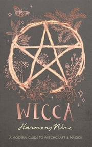 Wicca - A modern guide to witchcraft and magick ebook by Harmony Nice