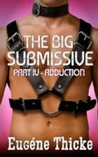 The Big Submissive Part IV - Adduction - The Big Submissive, #4 ebook by Eugéne Thicke