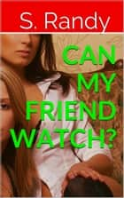 Can My Friend Watch? eBook by S. Randy