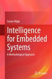 Intelligence for Embedded Systems - A Methodological Approach ebook by Cesare Alippi