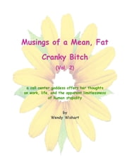 Musings of a Mean, Fat, Cranky Bitch (Vol. 2) - a call center goddess offers her thoughts on work, life, and the apparent limitlessness of human stupidity ebook by Wendy Wishart