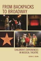 From Backpacks to Broadway - Children's Experiences in Musical Theatre ebook by Rekha S. Rajan, Shirley Brice Dr. Heath