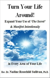 Turn Your Life Around! Expand Your Use of 'The Secret' & Manifest Intentionally in Every Area of Your Life ebook by Nadine Rosechild Sullivan, Ph.D.