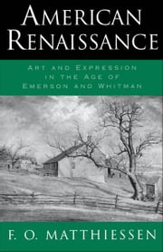 American Renaissance : Art and Expression in the Age of Emerson and Whitman ebook by F. O. Matthiessen