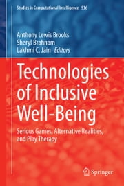 Technologies of Inclusive Well-Being - Serious Games, Alternative Realities, and Play Therapy ebook by Anthony Lewis Brooks,Sheryl Brahnam,Lakhmi C. Jain