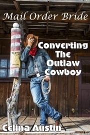 Mail Order Bride: Converting The Outlaw Cowboy ebook by Celina Austin