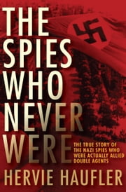 The Spies Who Never Were - The True Story of the Nazi Spies Who Were Actually Allied Double Agents ebook by Hervie Haufler