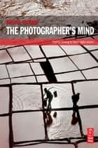 The Photographer's Mind ebook by Michael Freeman