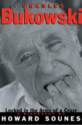 Charles Bukowski - Locked in the Arms of a Crazy Life ebook by Howard Sounes