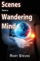 Scenes From A Wandering Mind ebook by Rory Steves