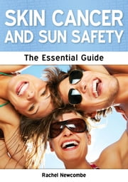 Skin Cancer and Sun Safety: The Essential Guide ebook by Rachel Newcombe