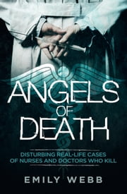 Angels of Death: Disturbing Real-Life Cases of Nurses and Doctors Who Kill ebook by Emily Webb