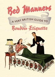 Bed Manners - A Very British Guide to Boudoir Etiquette ebook by Ralph Hopton,Anne Balliol
