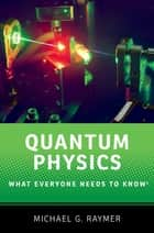 Quantum Physics - What Everyone Needs to Know® ebook by Michael G. Raymer