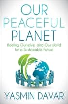 Our Peaceful Planet - Healing Ourselves and Our World for a Sustainable Future ebook by Yasmin Davar