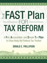 The FAST Plan for Tax Reform - A Fair, Accountable, and Simple Tax Plan to Chop Away the Federal Tax Thicket ebook by Donald E. Phillipson