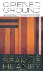 Opened Ground - Selected Poems, 1966-1996 ebook by Seamus Heaney