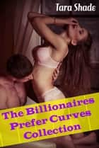 The Billionaires Prefer Curves Collection (Four Story Billionaire BBW Erotic Romance Bundle) ebook by Tara Shade