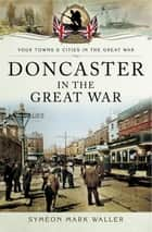 Doncaster in the Great War ebook by Symeon Mark Waller