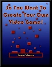 So You Want to Create Your Own Video Game: Part 1 ebook by James Coleman