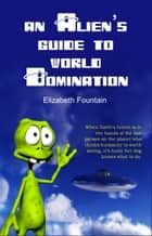 An Alien's Guide To World Domination ebook by Elizabeth Fountain