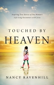 Touched by Heaven - Inspiring True Stories of One Woman's Encounters with Jesus ebook by Nancy Ravenhill,Mike Bickle