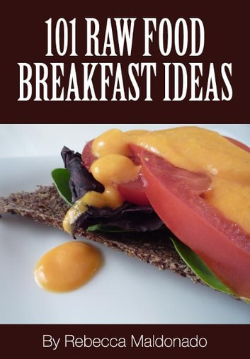 101 Raw Food Breakfast Ideas ebook by Rebecca Maldonado