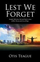 Lest We Forget - Straight Talk About Life and Faith in Times of War, Poverty and Loss of Hope. ebook by Otis Teague