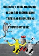 Trilobyte's Truly Terrifying, Taxing and Troublesome Trials and Tribulations: The 2nd Book in the Trilobyte Series ebook by David Cathrine