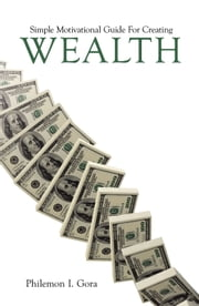 Simple Motivational Guide For Creating Wealth ebook by Philemon I. Gora