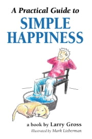 A Practical Guide to Simple Happiness ebook by Larry Gross,Mark Lieberman (illustrator)