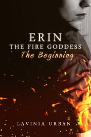 Erin The Fire Goddess: The Beginning - The Beginning ebook by Lavinia Urban