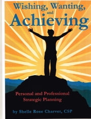 Wishing, Wanting, Achieving: Personal and Professional Strategic Planning ebook by Shelle Rose Charvet