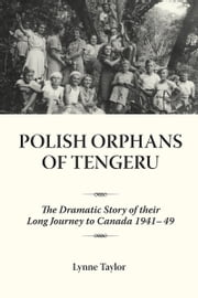 Polish Orphans of Tengeru - The Dramatic Story of Their Long Journey to Canada 1941-49 ebook by Lynne Taylor, Ph.D.