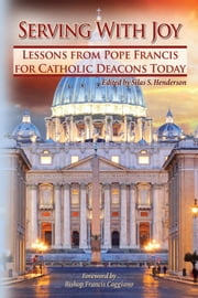 Serving With Joy - Lessons From Pope Francis for Catholic Deacons Today ebook by Greg Kandra,William T. Ditewig, Ph.D.,Father Frank DeSanio,Steve Swope,Silas Henderson, O.S.B.