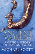 Ancient Worlds - An Epic History of East and West ebook by Michael Scott