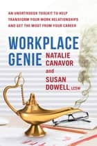 Workplace Genie - An Unorthodox Toolkit to Help Transform Your Work Relationships and Get the Most from Your Career ebook by Natalie Canavor, Susan Dowell