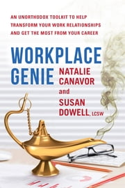 Workplace Genie - An Unorthodox Toolkit to Help Transform Your Work Relationships and Get the Most from Your Career ebook by Susan Dowell, Natalie Canavor