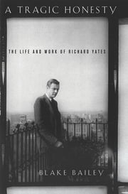 A Tragic Honesty - The Life and Work of Richard Yates ebook by Blake Bailey